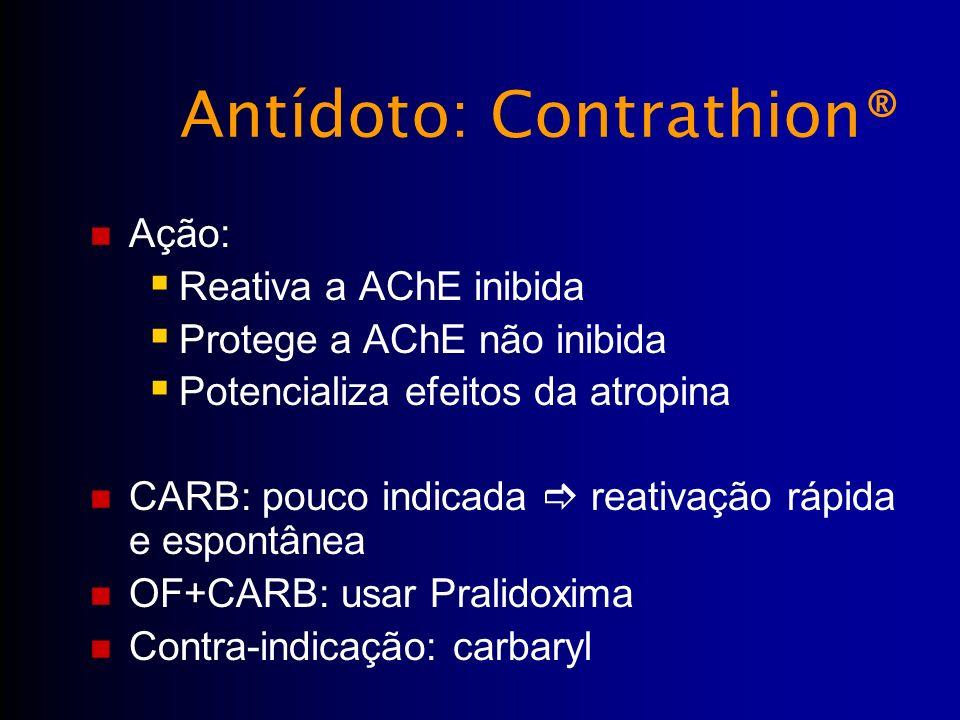 Antídoto: Contrathion® Ação: Reativa a AChE inibida Protege a AChE não inibida Potencializa efeitos da atropina CARB: pouco indicada reativação rápida