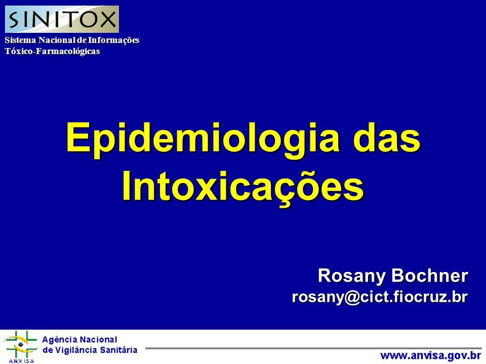 Sistema Nacional de Informações Tóxico-Farmacológicas Agência Nacional de Vigilância Sanitária Epidemiologia das Intoxicações Rosany Bochner rosany@cict.fiocruz.br