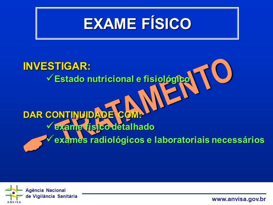 Agência Nacional de Vigilância Sanitária www.anvisa.gov.br TRATAMENTO TRATAMENTO EXAME FÍSICO INVESTIGAR: Estado nutricional e fisiológico Estado nutr