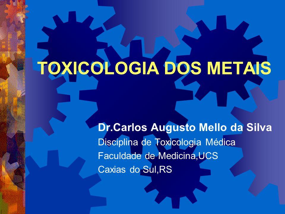 TOXICOLOGIA DOS METAIS Dr.Carlos Augusto Mello da Silva Disciplina de Toxicologia Médica Faculdade de Medicina,UCS Caxias do Sul,RS