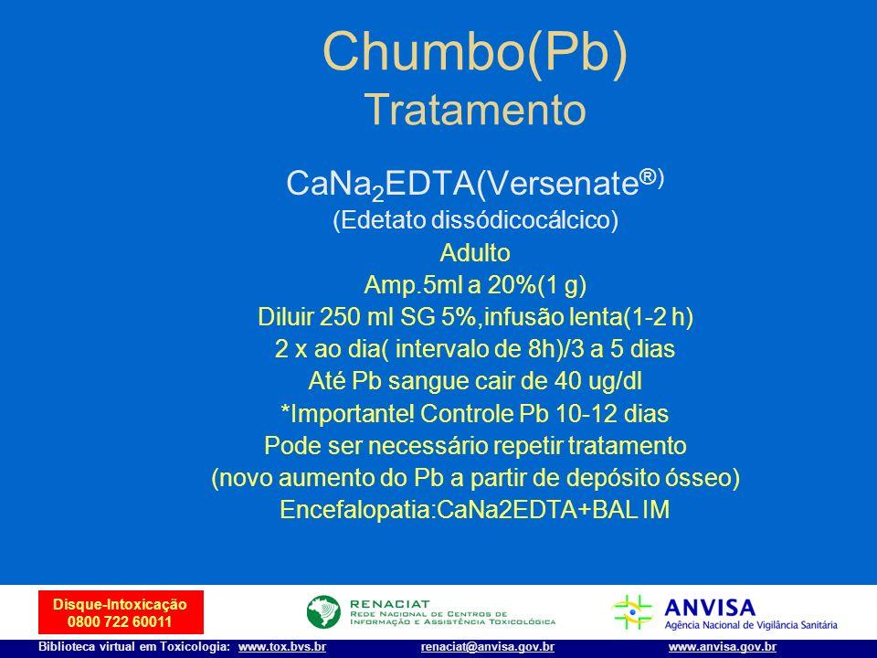 19 Disque-Intoxicação 0800 722 60011 Biblioteca virtual em Toxicologia: www.tox.bvs.brwww.anvisa.gov.brrenaciat@anvisa.gov.br Chumbo(Pb) Tratamento Ca