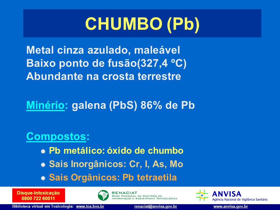 2 Disque-Intoxicação 0800 722 60011 Biblioteca virtual em Toxicologia: www.tox.bvs.brwww.anvisa.gov.brrenaciat@anvisa.gov.br CHUMBO (Pb) Metal cinza a