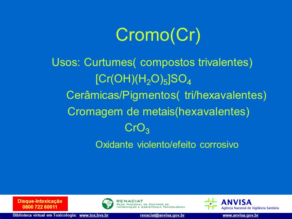 22 Disque-Intoxicação 0800 722 60011 Biblioteca virtual em Toxicologia: www.tox.bvs.brwww.anvisa.gov.brrenaciat@anvisa.gov.br Cromo(Cr) Usos: Curtumes