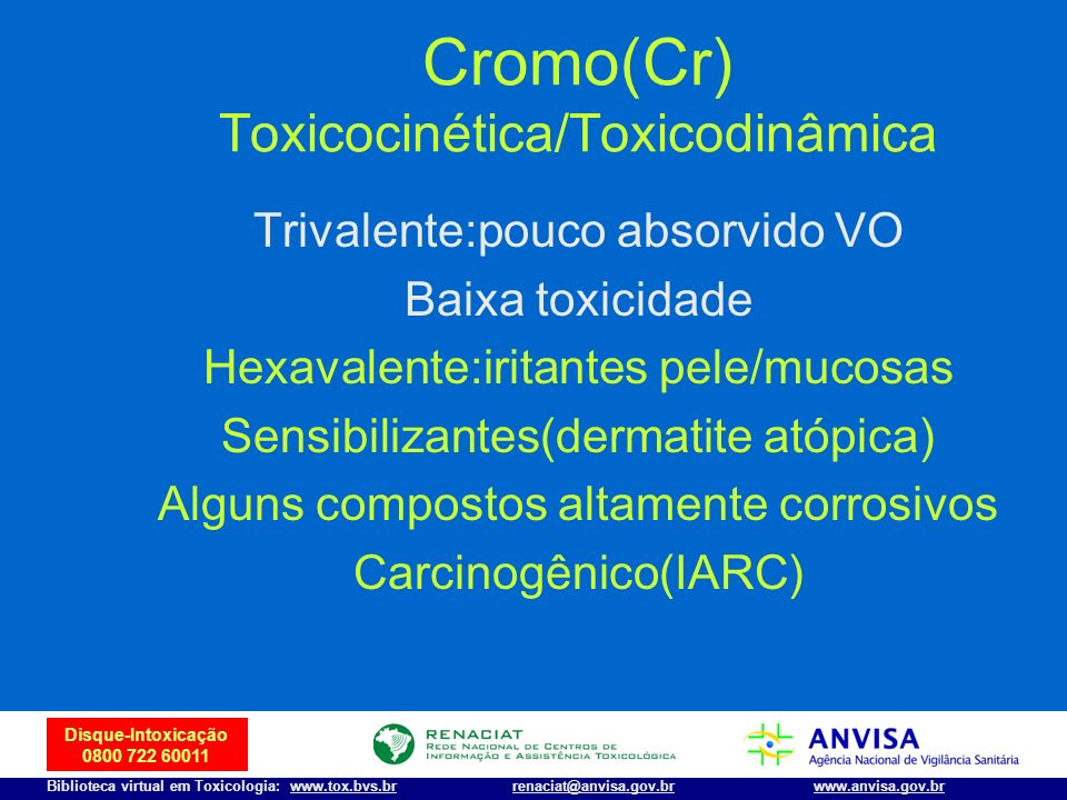 23 Disque-Intoxicação 0800 722 60011 Biblioteca virtual em Toxicologia: www.tox.bvs.brwww.anvisa.gov.brrenaciat@anvisa.gov.br Cromo(Cr) Toxicocinética