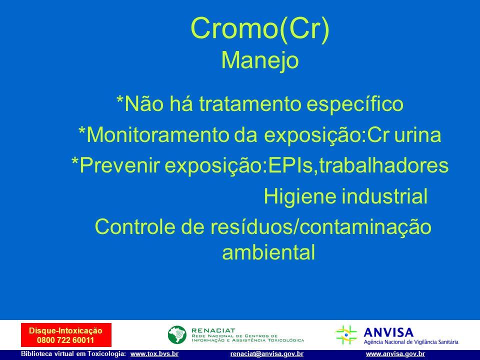 24 Disque-Intoxicação 0800 722 60011 Biblioteca virtual em Toxicologia: www.tox.bvs.brwww.anvisa.gov.brrenaciat@anvisa.gov.br Cromo(Cr) Manejo *Não há