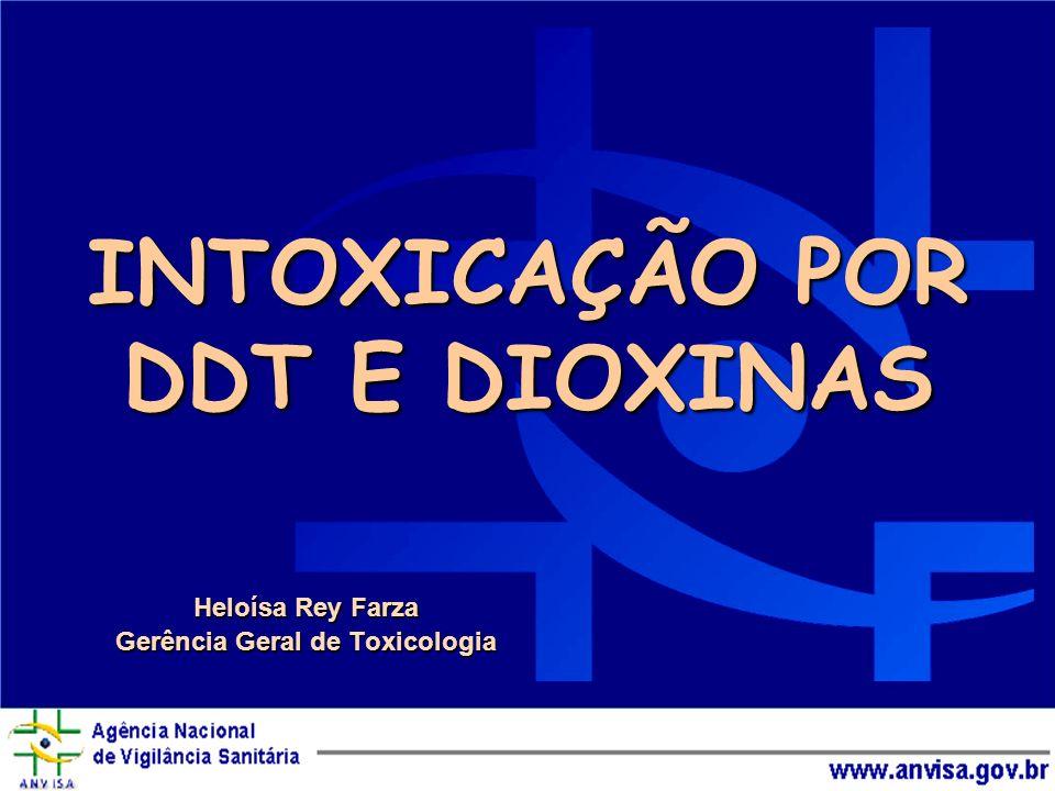 INTOXICAÇÃO POR DDT E DIOXINAS Heloísa Rey Farza Gerência Geral de Toxicologia