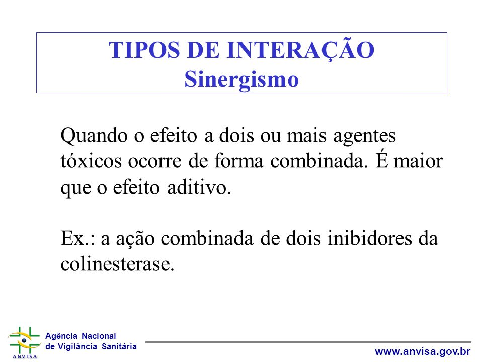 Agência Nacional de Vigilância Sanitária www.anvisa.gov.br TIPOS DE INTERAÇÃO Sinergismo Quando o efeito a dois ou mais agentes tóxicos ocorre de form