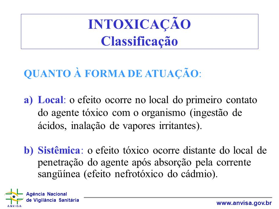 Agência Nacional de Vigilância Sanitária www.anvisa.gov.br INTOXICAÇÃO Classificação QUANTO À FORMA DE ATUAÇÃO: a)Local: o efeito ocorre no local do p