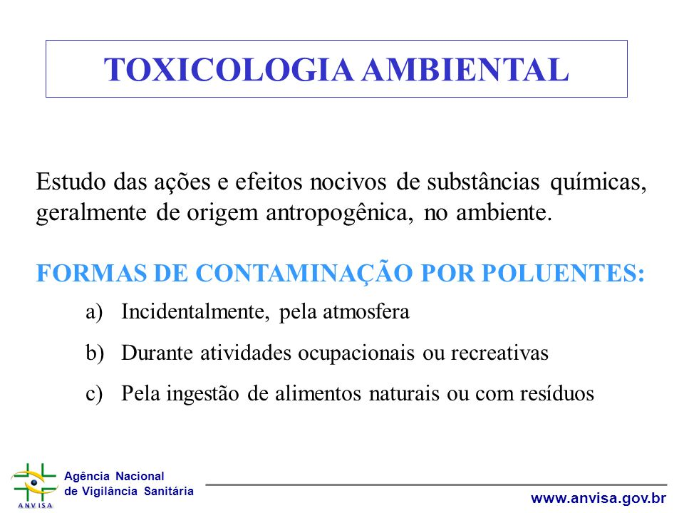 Agência Nacional de Vigilância Sanitária www.anvisa.gov.br TOXICOLOGIA AMBIENTAL Estudo das ações e efeitos nocivos de substâncias químicas, geralment