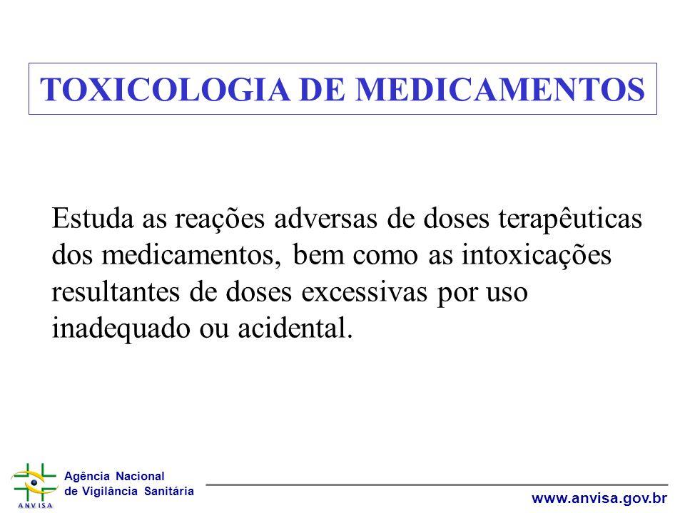 Agência Nacional de Vigilância Sanitária www.anvisa.gov.br TOXICOLOGIA DE MEDICAMENTOS Estuda as reações adversas de doses terapêuticas dos medicament