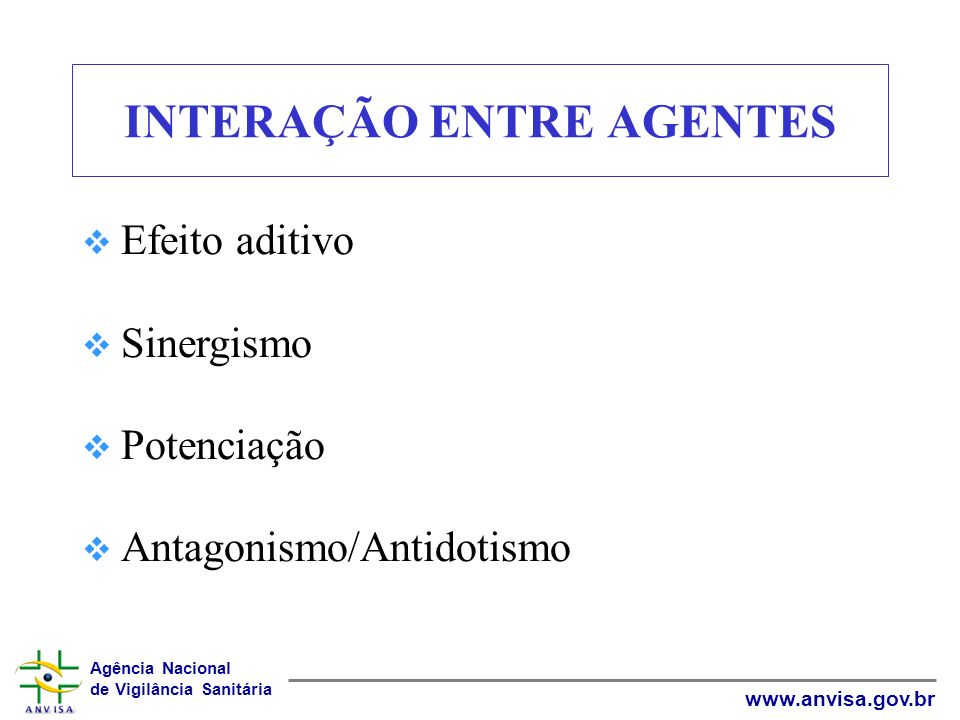 Agência Nacional de Vigilância Sanitária www.anvisa.gov.br TIPOS DE INTERAÇÃO Efeito Aditivo Ocorre quando o efeito produzido por dois ou mais agentes tóxicos é igual à soma dos efeitos produzidos individualmente.