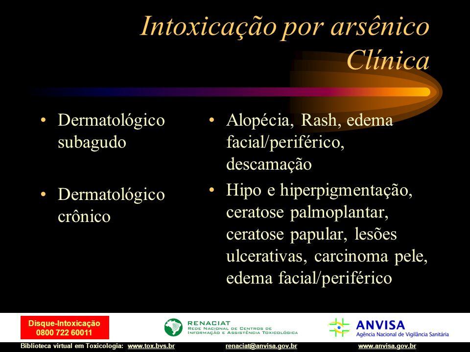 19 Disque-Intoxicação 0800 722 60011 Biblioteca virtual em Toxicologia: www.tox.bvs.brwww.anvisa.gov.brrenaciat@anvisa.gov.br Intoxicação por arsênico
