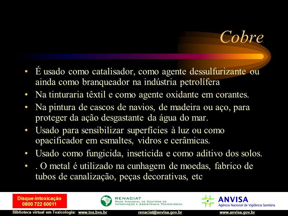 36 Disque-Intoxicação 0800 722 60011 Biblioteca virtual em Toxicologia: www.tox.bvs.brwww.anvisa.gov.brrenaciat@anvisa.gov.br Cobre É usado como catal