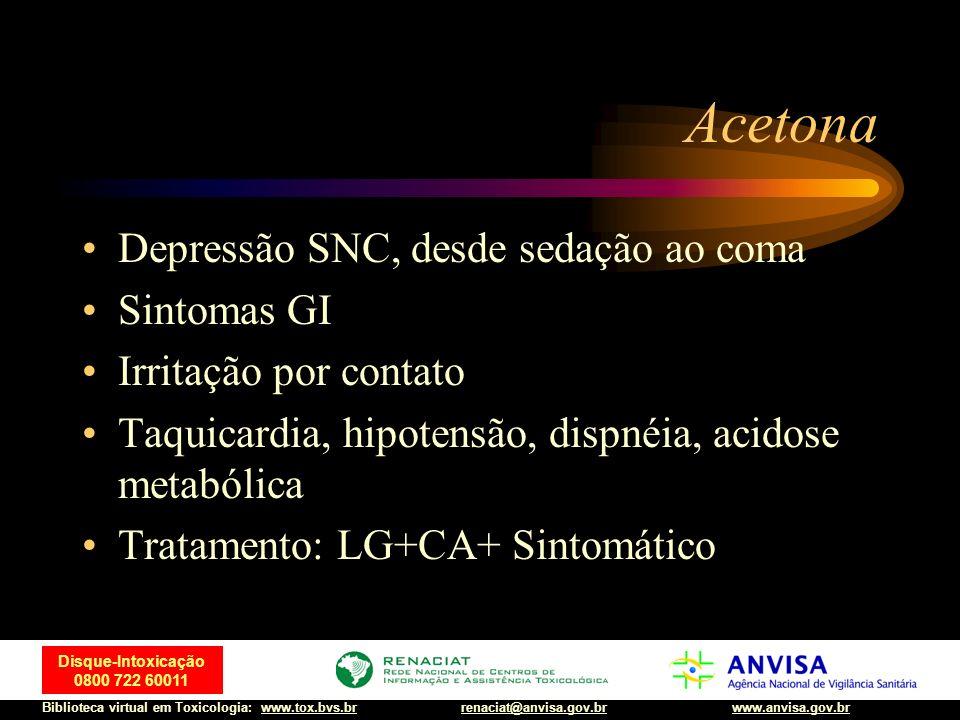 74 Disque-Intoxicação 0800 722 60011 Biblioteca virtual em Toxicologia: www.tox.bvs.brwww.anvisa.gov.brrenaciat@anvisa.gov.br Acetona Depressão SNC, d