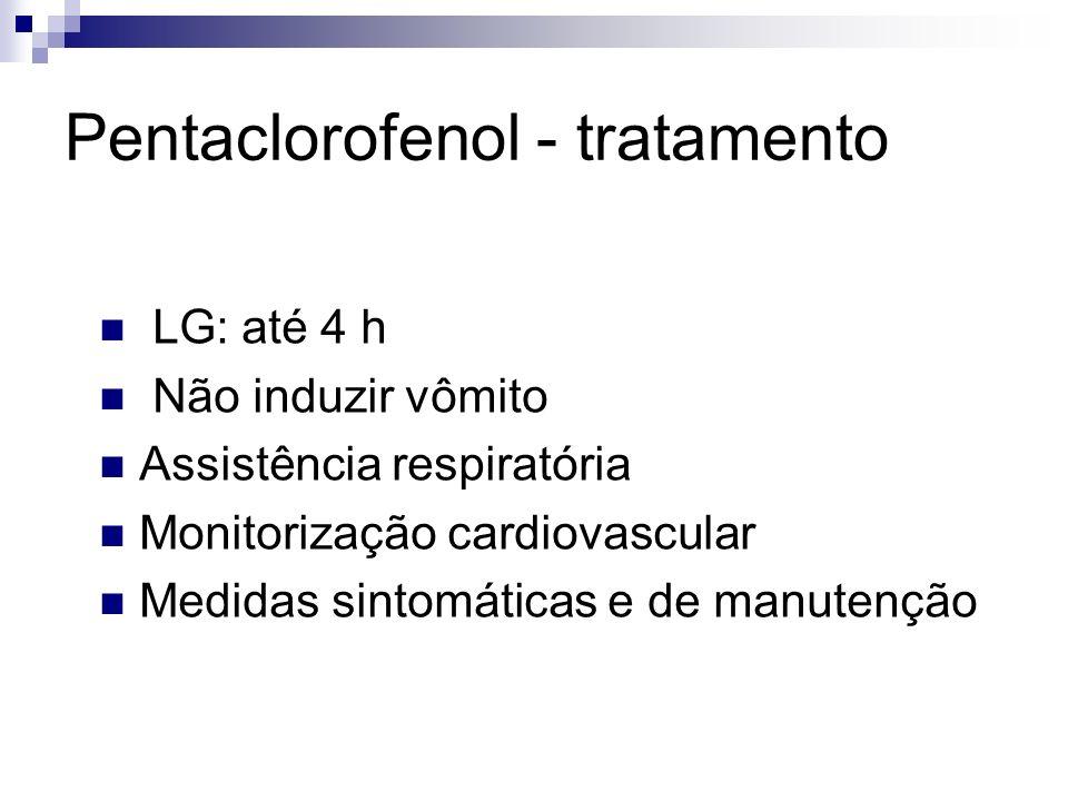 LG: até 4 h Não induzir vômito Assistência respiratória Monitorização cardiovascular Medidas sintomáticas e de manutenção Pentaclorofenol - tratamento