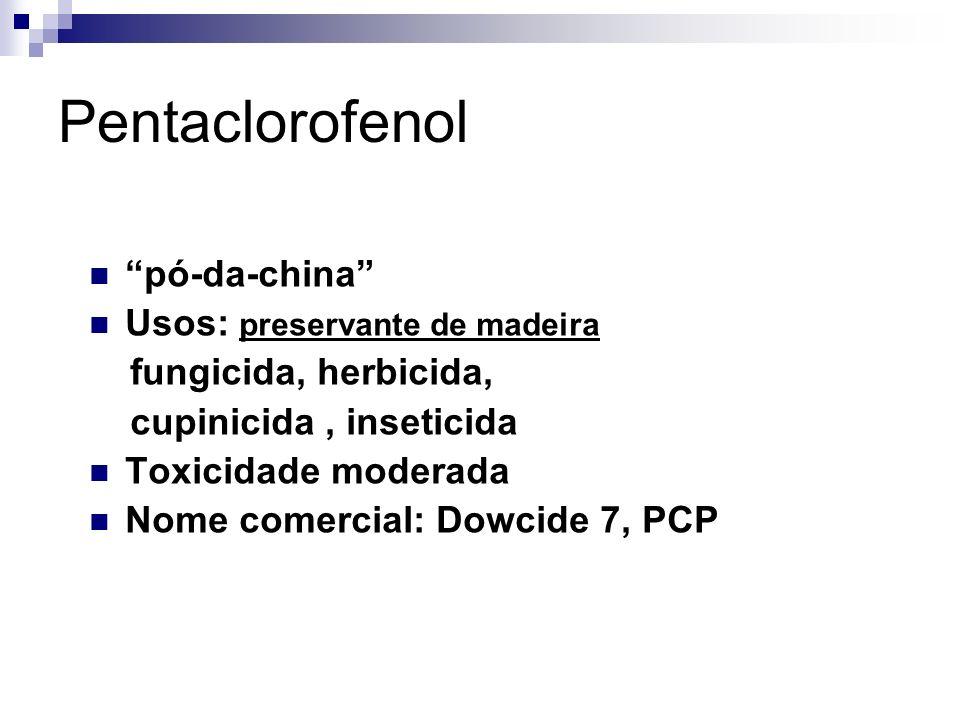 Pentaclorofenol pó-da-china Usos: preservante de madeira fungicida, herbicida, cupinicida, inseticida Toxicidade moderada Nome comercial: Dowcide 7, PCP
