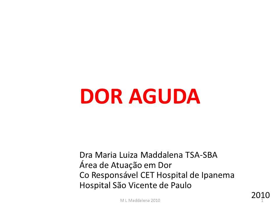 DOR AGUDA Dra Maria Luiza Maddalena TSA-SBA Área de Atuação em Dor Co Responsável CET Hospital de Ipanema Hospital São Vicente de Paulo 2010 1M L Madd