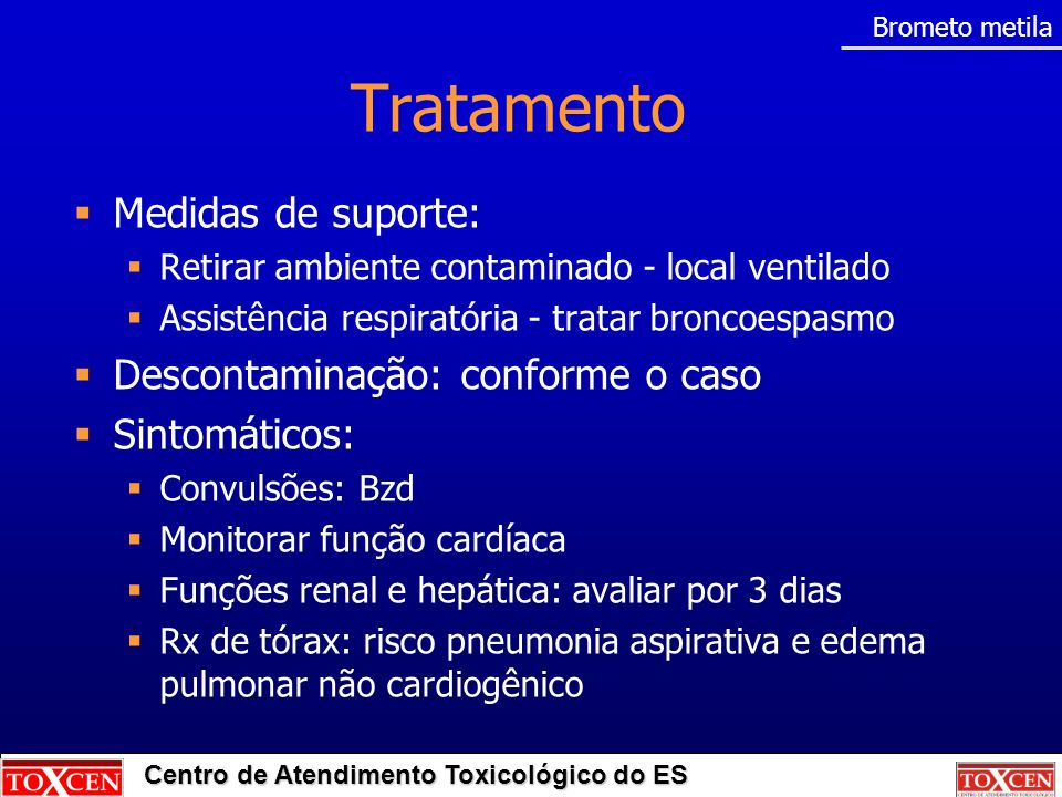 Centro de Atendimento Toxicológico do ES Tratamento Medidas de suporte: Retirar ambiente contaminado - local ventilado Assistência respiratória - trat