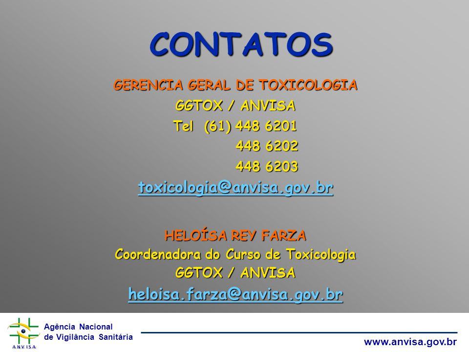 Agência Nacional de Vigilância Sanitária www.anvisa.gov.br CONTATOS GERENCIA GERAL DE TOXICOLOGIA GGTOX / ANVISA Tel (61) 448 6201 448 6202 448 6202 448 6203 448 6203 toxicologia@anvisa.gov.br HELOÍSA REY FARZA Coordenadora do Curso de Toxicologia GGTOX / ANVISA heloisa.farza@anvisa.gov.br