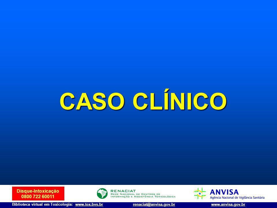 Disque-Intoxicação 0800 722 60011 Biblioteca virtual em Toxicologia: www.tox.bvs.brwww.anvisa.gov.brrenaciat@anvisa.gov.br CASO CLÍNICO
