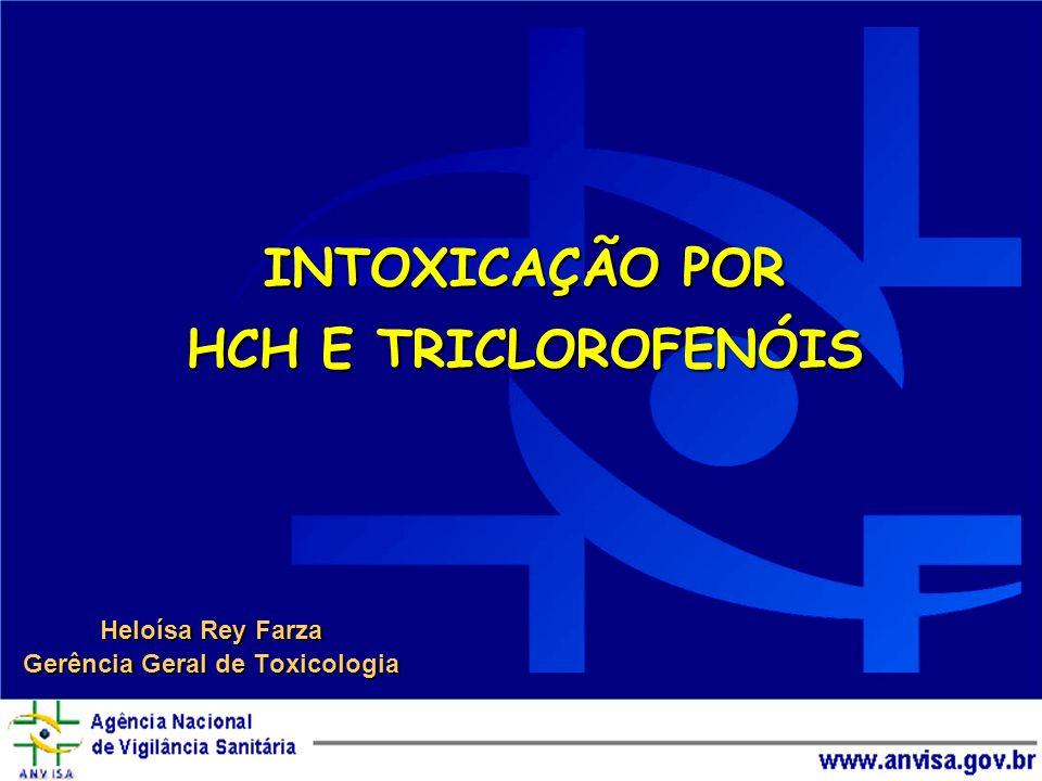 INTOXICAÇÃO POR HCH E TRICLOROFENÓIS Heloísa Rey Farza Gerência Geral de Toxicologia