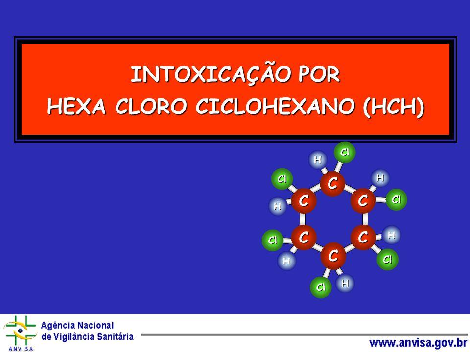 INTOXICAÇÃO POR HEXA CLORO CICLOHEXANO (HCH) Cl Cl Cl Cl Cl H H H H H H Cl C C C C C C