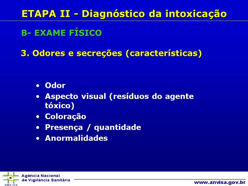 3. Odores e secreções (características) ETAPA II - Diagnóstico da intoxicação B- EXAME FÍSICO Odor Aspecto visual (resíduos do agente tóxico) Coloraçã