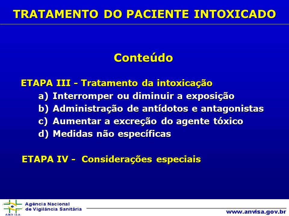 Conteúdo ETAPA III - Tratamento da intoxicação ETAPA III - Tratamento da intoxicação a)Interromper ou diminuir a exposição b)Administração de antídotos e antagonistas c)Aumentar a excreção do agente tóxico d)Medidas não específicas ETAPA IV - Considerações especiais ETAPA IV - Considerações especiais TRATAMENTO DO PACIENTE INTOXICADO