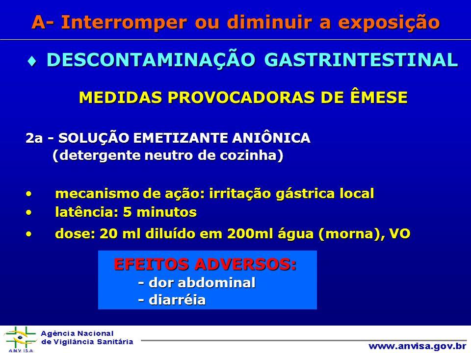 MEDIDAS PROVOCADORAS DE ÊMESE MEDIDAS PROVOCADORAS DE ÊMESE 2a - SOLUÇÃO EMETIZANTE ANIÔNICA (detergente neutro de cozinha) (detergente neutro de cozinha) mecanismo de ação: irritação gástrica localmecanismo de ação: irritação gástrica local latência: 5 minutoslatência: 5 minutos dose: 20 ml diluído em 200ml água (morna), VOdose: 20 ml diluído em 200ml água (morna), VO EFEITOS ADVERSOS: - dor abdominal - diarréia DESCONTAMINAÇÃO GASTRINTESTINAL DESCONTAMINAÇÃO GASTRINTESTINAL A- Interromper ou diminuir a exposição
