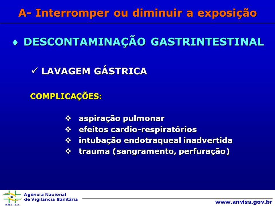 LAVAGEM GÁSTRICA LAVAGEM GÁSTRICA COMPLICAÇÕES: COMPLICAÇÕES: aspiração pulmonar aspiração pulmonar efeitos cardio-respiratórios efeitos cardio-respiratórios intubação endotraqueal inadvertida intubação endotraqueal inadvertida trauma (sangramento, perfuração) trauma (sangramento, perfuração) DESCONTAMINAÇÃO GASTRINTESTINAL DESCONTAMINAÇÃO GASTRINTESTINAL A- Interromper ou diminuir a exposição