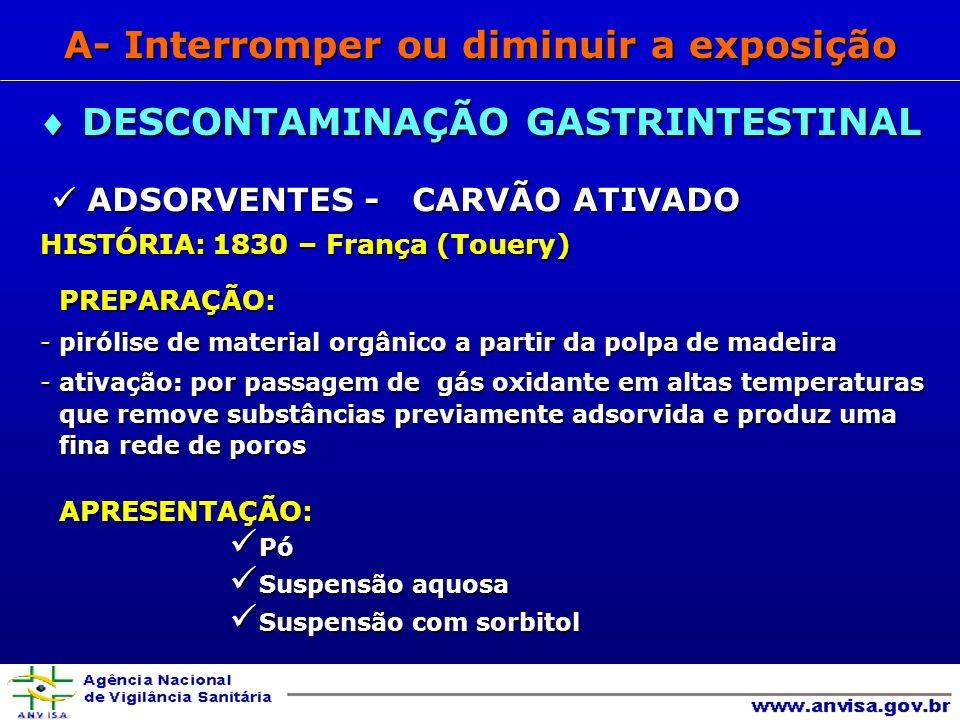 ADSORVENTES - CARVÃO ATIVADO ADSORVENTES - CARVÃO ATIVADO HISTÓRIA: 1830 – França (Touery) PREPARAÇÃO: - pirólise de material orgânico a partir da polpa de madeira - ativação: por passagem de gás oxidante em altas temperaturas que remove substâncias previamente adsorvida e produz uma fina rede de poros APRESENTAÇÃO: Pó Pó Suspensão aquosa Suspensão aquosa Suspensão com sorbitol Suspensão com sorbitol DESCONTAMINAÇÃO GASTRINTESTINAL DESCONTAMINAÇÃO GASTRINTESTINAL A- Interromper ou diminuir a exposição