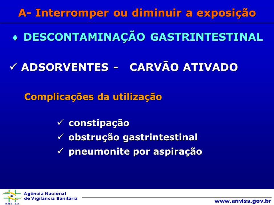 ADSORVENTES - CARVÃO ATIVADO ADSORVENTES - CARVÃO ATIVADO Complicações da utilização Complicações da utilização constipação constipação obstrução gastrintestinal obstrução gastrintestinal pneumonite por aspiração pneumonite por aspiração DESCONTAMINAÇÃO GASTRINTESTINAL DESCONTAMINAÇÃO GASTRINTESTINAL A- Interromper ou diminuir a exposição
