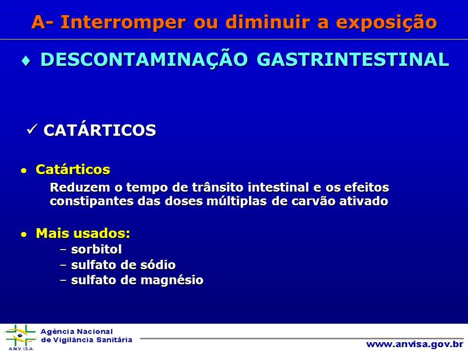 CATÁRTICOS CATÁRTICOS Catárticos Catárticos Reduzem o tempo de trânsito intestinal e os efeitos constipantes das doses múltiplas de carvão ativado Mais usados: Mais usados: – sorbitol – sulfato de sódio – sulfato de magnésio DESCONTAMINAÇÃO GASTRINTESTINAL DESCONTAMINAÇÃO GASTRINTESTINAL A- Interromper ou diminuir a exposição