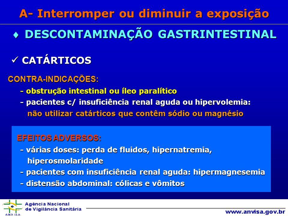 CATÁRTICOS CATÁRTICOSCONTRA-INDICAÇÕES: - obstrução intestinal ou íleo paralítico - pacientes c/ insuficiência renal aguda ou hipervolemia: não utilizar catárticos que contêm sódio ou magnésio não utilizar catárticos que contêm sódio ou magnésio EFEITOS ADVERSOS: EFEITOS ADVERSOS: - várias doses: perda de fluidos, hipernatremia, hiperosmolaridade hiperosmolaridade - pacientes com insuficiência renal aguda: hipermagnesemia - distensão abdominal: cólicas e vômitos DESCONTAMINAÇÃO GASTRINTESTINAL DESCONTAMINAÇÃO GASTRINTESTINAL A- Interromper ou diminuir a exposição