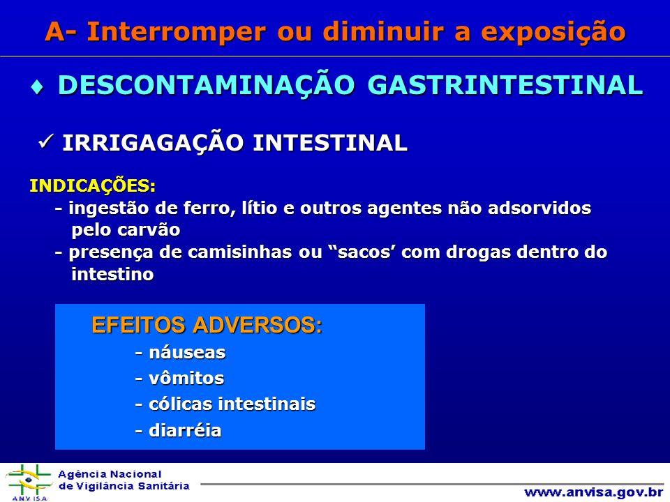 IRRIGAGAÇÃO INTESTINAL IRRIGAGAÇÃO INTESTINALINDICAÇÕES: - ingestão de ferro, lítio e outros agentes não adsorvidos pelo carvão pelo carvão - presença de camisinhas ou sacos com drogas dentro do intestino intestino EFEITOS ADVERSOS: EFEITOS ADVERSOS: - náuseas - vômitos - cólicas intestinais - diarréia DESCONTAMINAÇÃO GASTRINTESTINAL DESCONTAMINAÇÃO GASTRINTESTINAL A- Interromper ou diminuir a exposição
