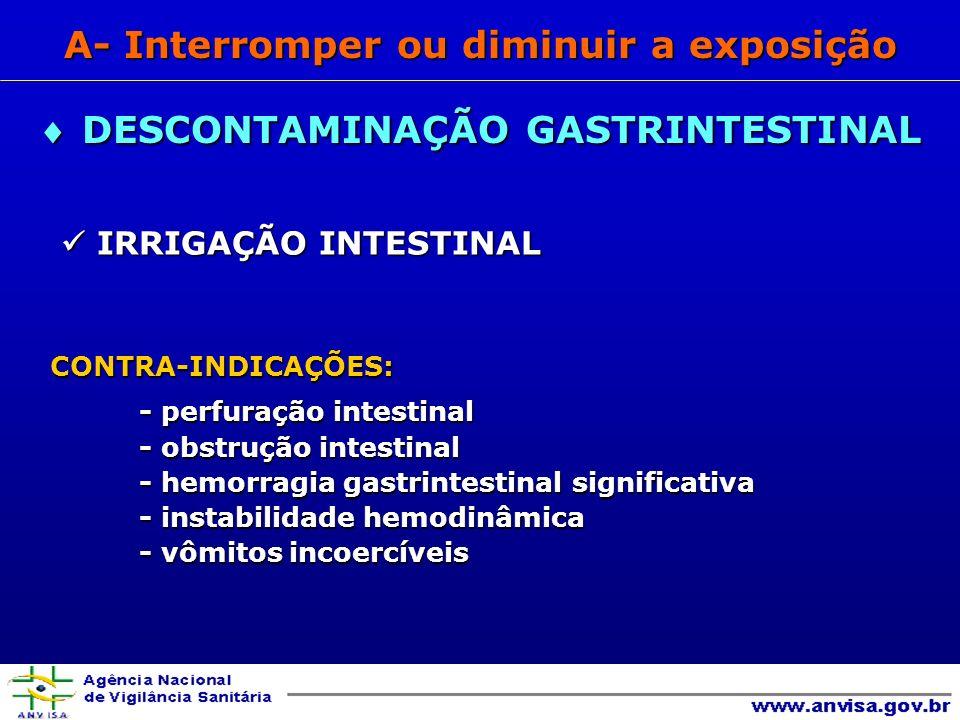 IRRIGAÇÃO INTESTINAL IRRIGAÇÃO INTESTINALCONTRA-INDICAÇÕES: - perfuração intestinal - obstrução intestinal - hemorragia gastrintestinal significativa - instabilidade hemodinâmica - vômitos incoercíveis DESCONTAMINAÇÃO GASTRINTESTINAL DESCONTAMINAÇÃO GASTRINTESTINAL A- Interromper ou diminuir a exposição