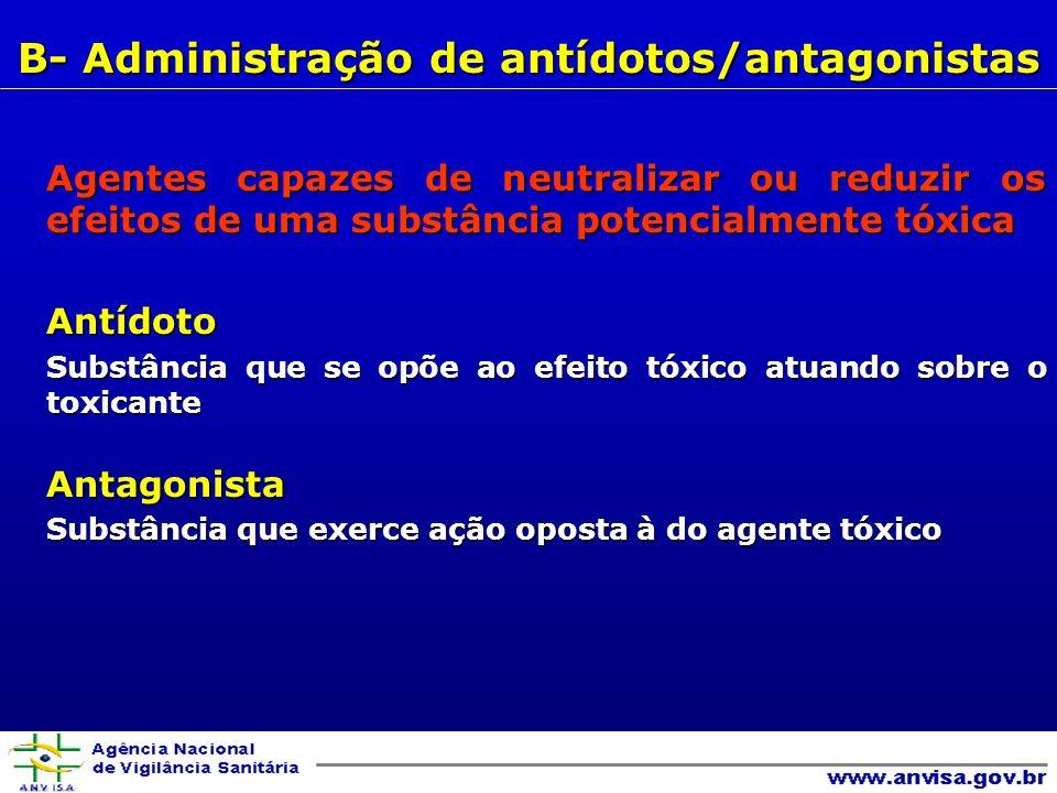 Agentes capazes de neutralizar ou reduzir os efeitos de uma substância potencialmente tóxica Antídoto Substância que se opõe ao efeito tóxico atuando sobre o toxicante Antagonista Substância que exerce ação oposta à do agente tóxico B- Administração de antídotos/antagonistas