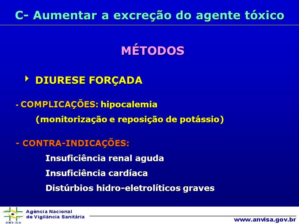 C- Aumentar a excreção do agente tóxico MÉTODOS DIURESE FORÇADA DIURESE FORÇADA - COMPLICAÇÕES: hipocalemia (monitorização e reposição de potássio) (monitorização e reposição de potássio) - CONTRA-INDICAÇÕES: Insuficiência renal aguda Insuficiência renal aguda Insuficiência cardíaca Insuficiência cardíaca Distúrbios hidro-eletrolíticos graves Distúrbios hidro-eletrolíticos graves
