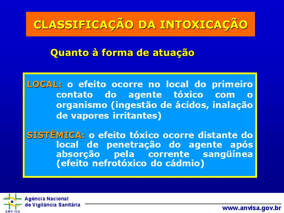 CLASSIFICAÇÃO DA INTOXICAÇÃO Quanto à forma de atuação LOCAL: LOCAL: o efeito ocorre no local do primeiro contato do agente tóxico com o organismo (ingestão de ácidos, inalação de vapores irritantes) SISTÊMICA: SISTÊMICA: o efeito tóxico ocorre distante do local de penetração do agente após absorção pela corrente sangüínea (efeito nefrotóxico do cádmio)