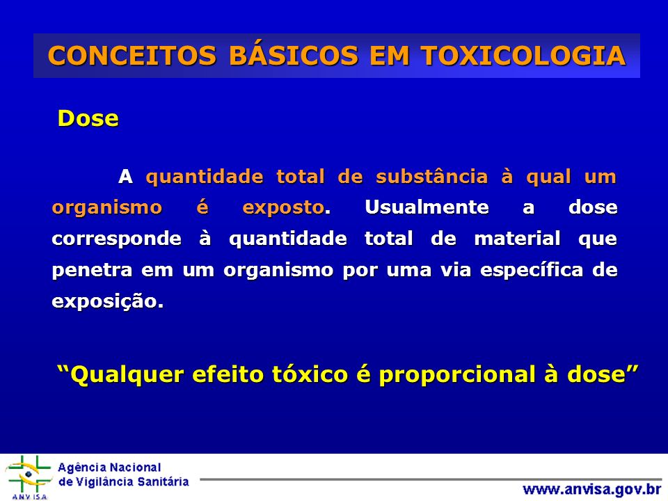 Dose CONCEITOS BÁSICOS EM TOXICOLOGIA A quantidade total de substância à qual um organismo é exposto. Usualmente a dose corresponde à quantidade total