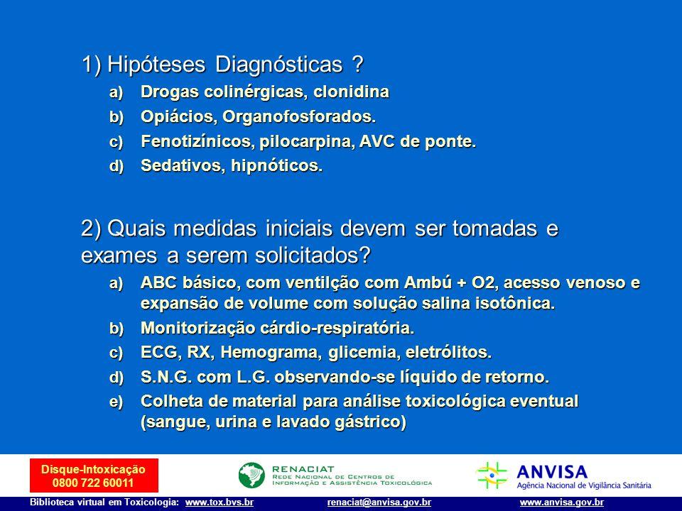 Disque-Intoxicação 0800 722 60011 Biblioteca virtual em Toxicologia: www.tox.bvs.brwww.anvisa.gov.brrenaciat@anvisa.gov.br 1) Hipóteses Diagnósticas ?
