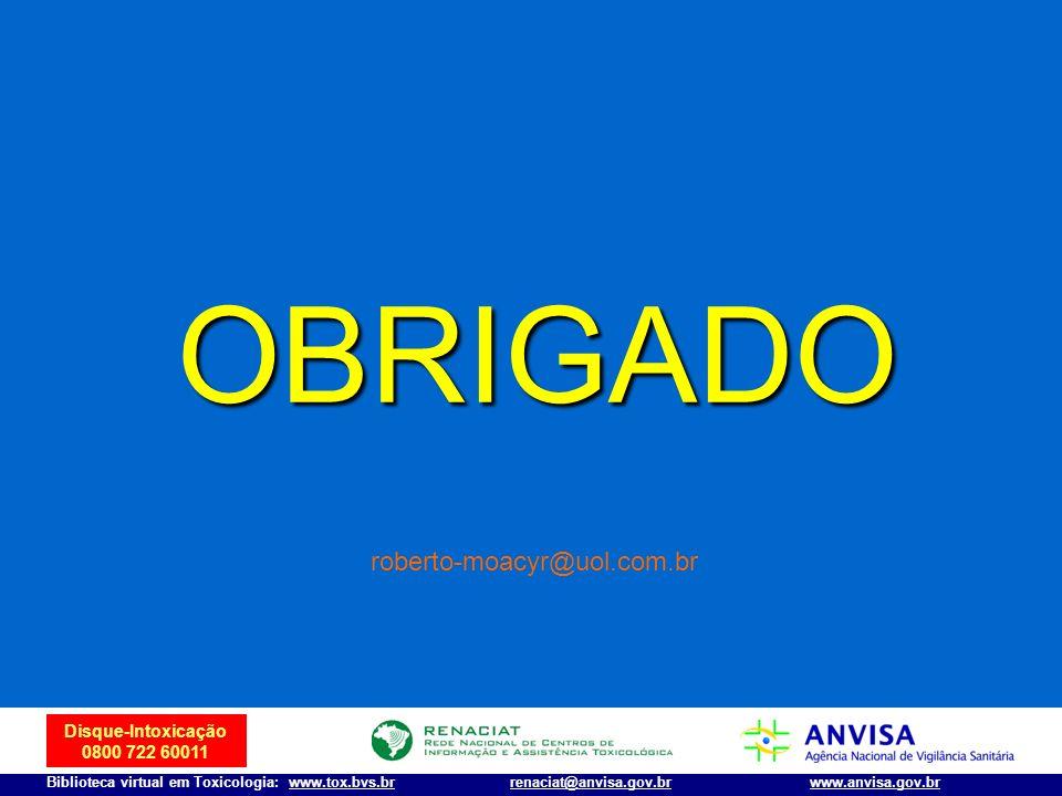 Disque-Intoxicação 0800 722 60011 Biblioteca virtual em Toxicologia: www.tox.bvs.brwww.anvisa.gov.brrenaciat@anvisa.gov.br OBRIGADO roberto-moacyr@uol