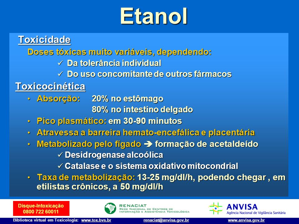 Disque-Intoxicação 0800 722 60011 Biblioteca virtual em Toxicologia: www.tox.bvs.brwww.anvisa.gov.brrenaciat@anvisa.gov.brEtanol Toxicidade Toxicidade