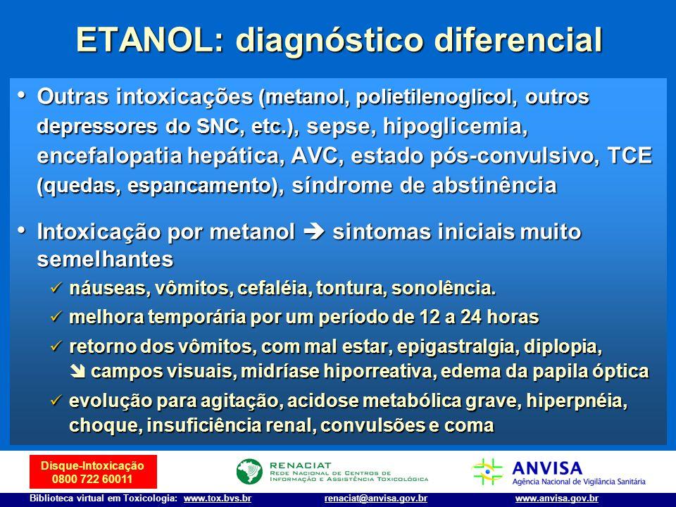 Disque-Intoxicação 0800 722 60011 Biblioteca virtual em Toxicologia: www.tox.bvs.brwww.anvisa.gov.brrenaciat@anvisa.gov.br ETANOL: diagnóstico diferen