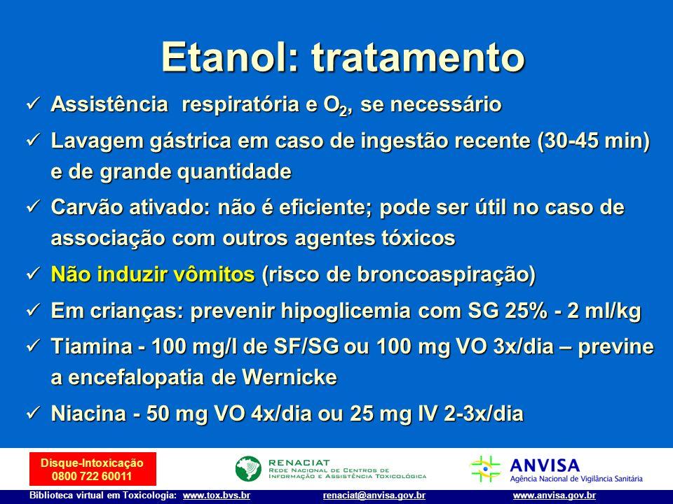 Disque-Intoxicação 0800 722 60011 Biblioteca virtual em Toxicologia: www.tox.bvs.brwww.anvisa.gov.brrenaciat@anvisa.gov.br Etanol: tratamento Assistên