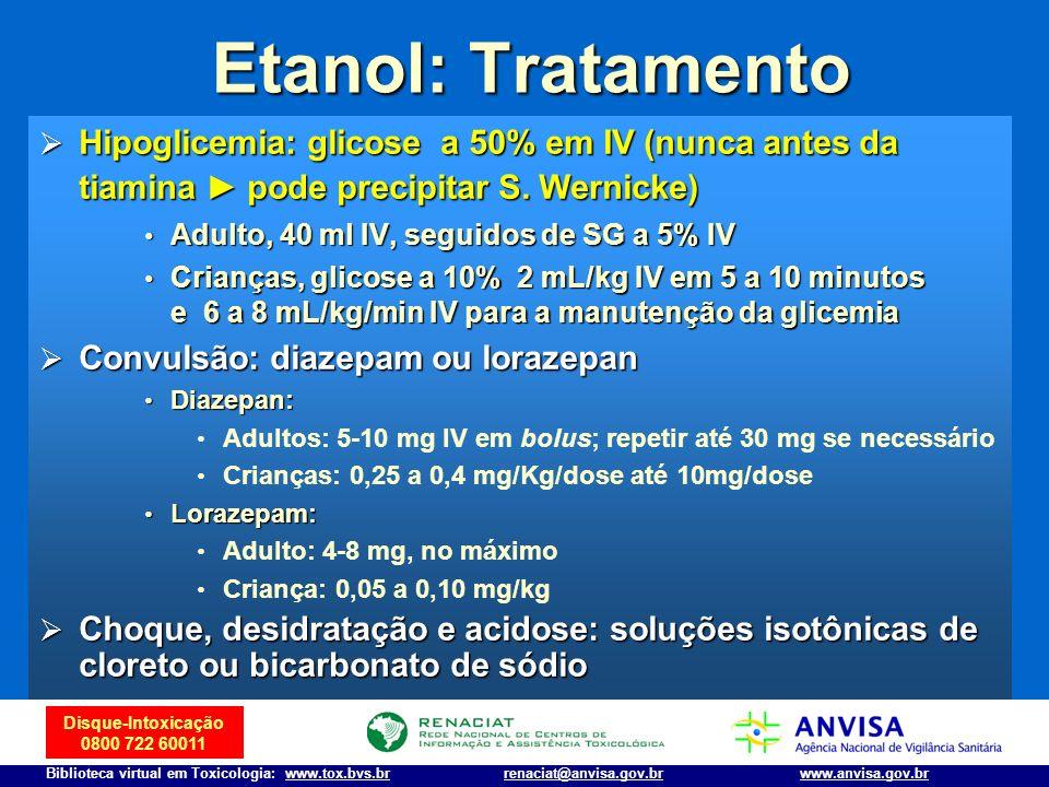 Disque-Intoxicação 0800 722 60011 Biblioteca virtual em Toxicologia: www.tox.bvs.brwww.anvisa.gov.brrenaciat@anvisa.gov.br Etanol: Tratamento Hipoglic