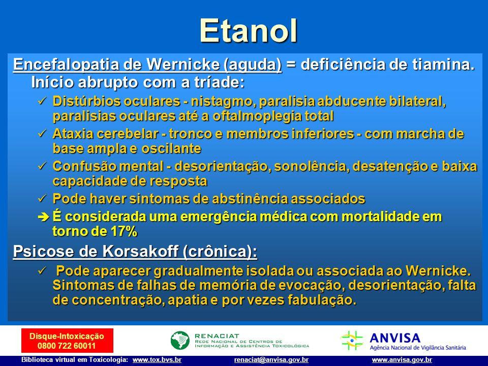 Disque-Intoxicação 0800 722 60011 Biblioteca virtual em Toxicologia: www.tox.bvs.brwww.anvisa.gov.brrenaciat@anvisa.gov.br Etanol Encefalopatia de Wer