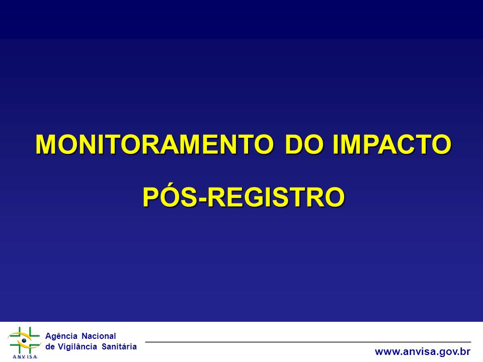Agência Nacional de Vigilância Sanitária www.anvisa.gov.br MONITORAMENTO DO IMPACTO PÓS-REGISTRO