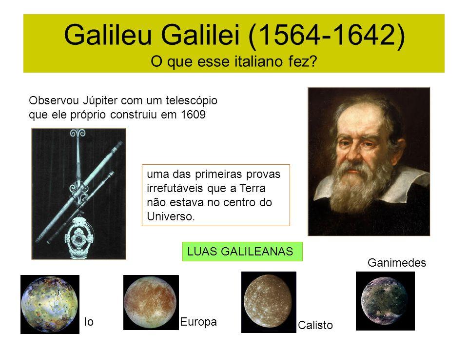 Galileu Galilei (1564-1642) O que esse italiano fez? Observou Júpiter com um telescópio que ele próprio construiu em 1609 uma das primeiras provas irr