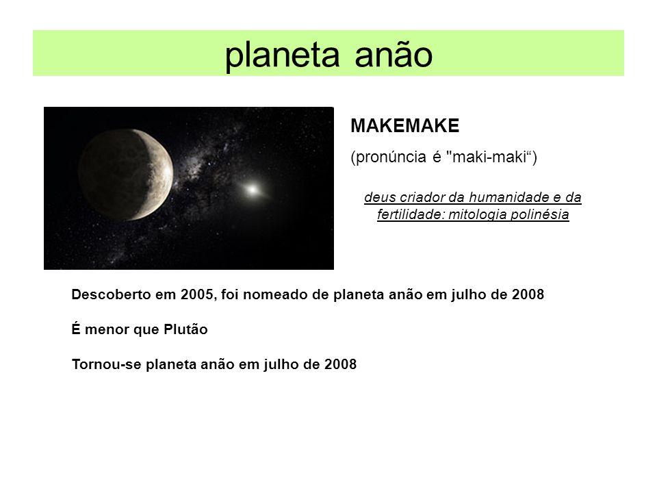 planeta anão MAKEMAKE Descoberto em 2005, foi nomeado de planeta anão em julho de 2008 É menor que Plutão Tornou-se planeta anão em julho de 2008 (pro